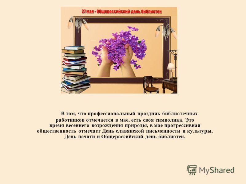 В том, что профессиональный праздник библиотечных работников отмечается в мае, есть своя символика. Это время весеннего возрождения природы, в мае прогрессивная общественность отмечает День славянской письменности и культуры, День печати и Общероссий