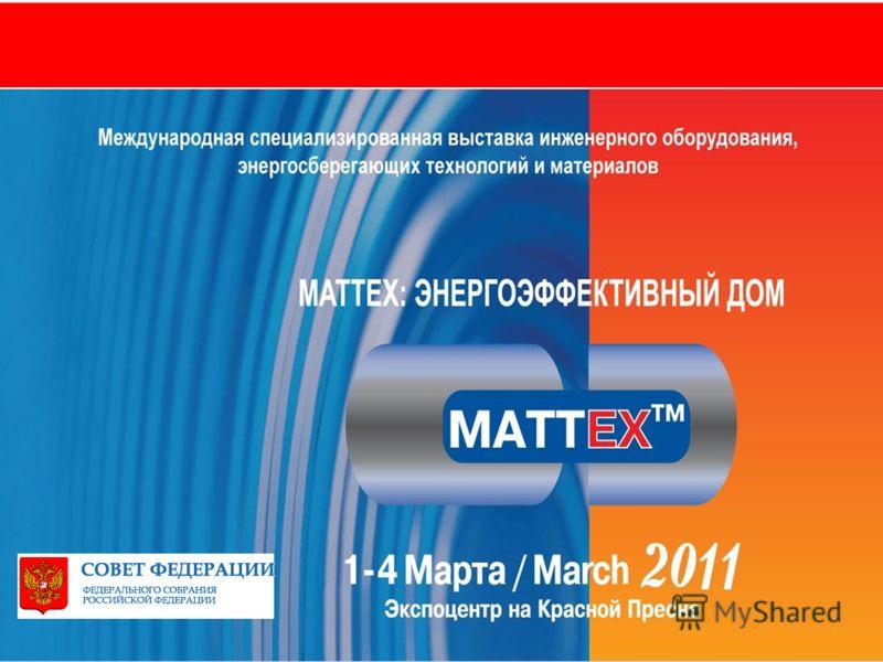 www.mattexpo.ruwww.euroexpo.ru MATTEX 2011 – энергоэффективный дом Международная специализированная выставка инженерного оборудования, энергосберегающих технологий и материалов 1-4 марта, 2011 г., Москва, ЦВК «Экспоцентр», Пав.1