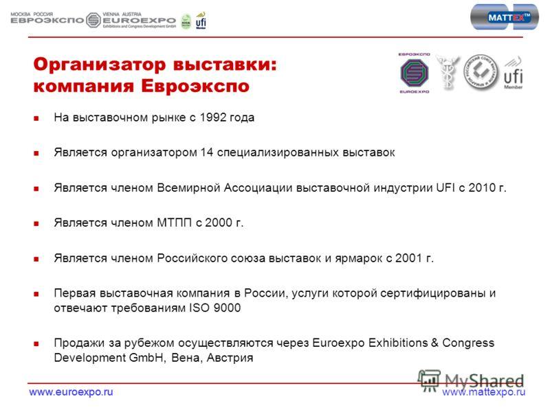 www.mattexpo.ruwww.euroexpo.ru Организатор выставки: компания Евроэкспо На выставочном рынке с 1992 года Является организатором 14 специализированных выставок Является членом Всемирной Ассоциации выставочной индустрии UFI c 2010 г. Является членом МТ