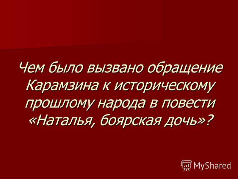 Чем было вызвано обращение Карамзина к историческому прошлому народа в повести «Наталья, боярская дочь»?