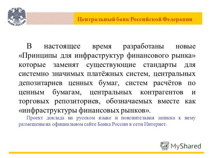 Центральный банк Российской Федерации В настоящее время разработаны новые «Принципы для инфраструктур финансового рынка» которые заменят существующие стандарты для системно значимых платёжных систем, центральных депозитариев ценных бумаг, систем расч