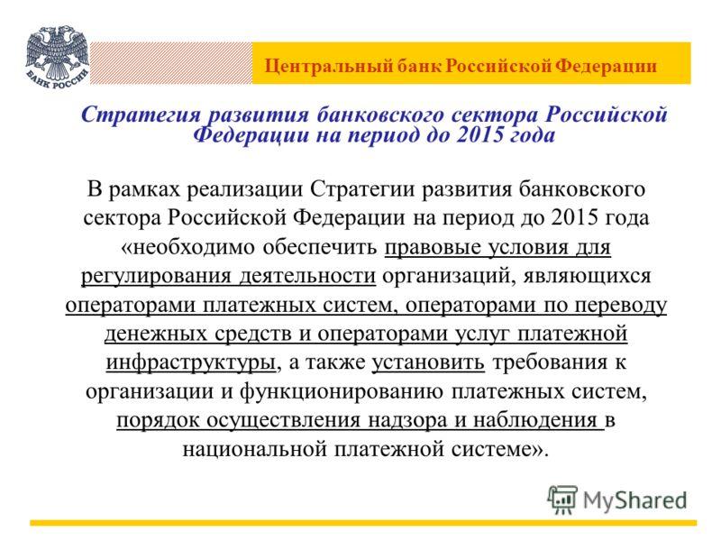 Центральный банк Российской Федерации Стратегия развития банковского сектора Российской Федерации на период до 2015 года В рамках реализации Стратегии развития банковского сектора Российской Федерации на период до 2015 года «необходимо обеспечить пра