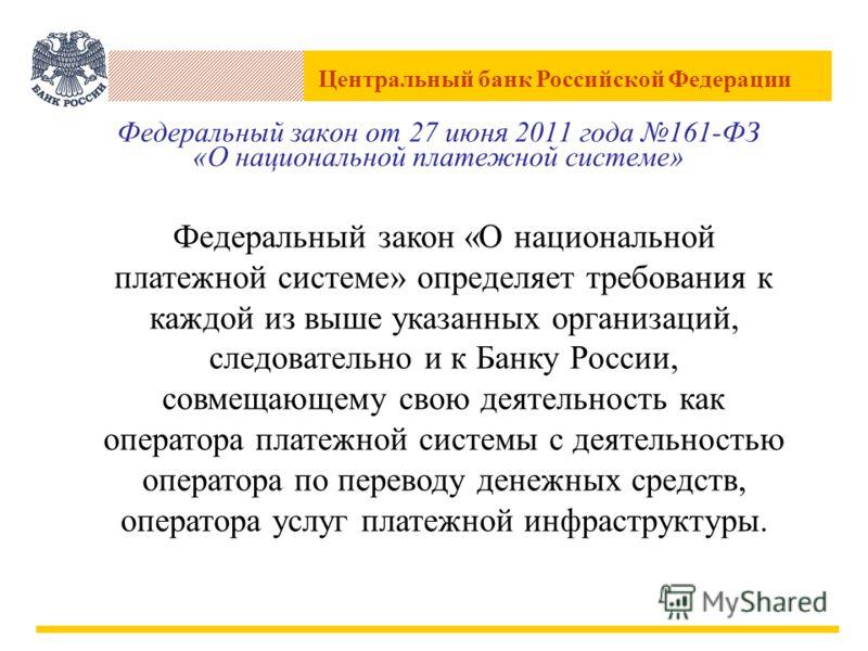 Центральный банк Российской Федерации Федеральный закон от 27 июня 2011 года 161-ФЗ «О национальной платежной системе» Федеральный закон «О национальной платежной системе» определяет требования к каждой из выше указанных организаций, следовательно и