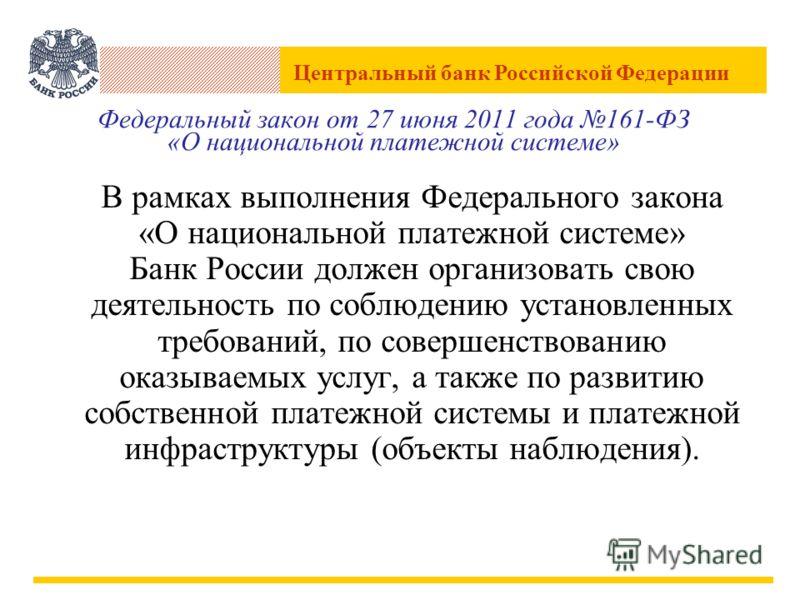 Центральный банк Российской Федерации Федеральный закон от 27 июня 2011 года 161-ФЗ «О национальной платежной системе» В рамках выполнения Федерального закона «О национальной платежной системе» Банк России должен организовать свою деятельность по соб