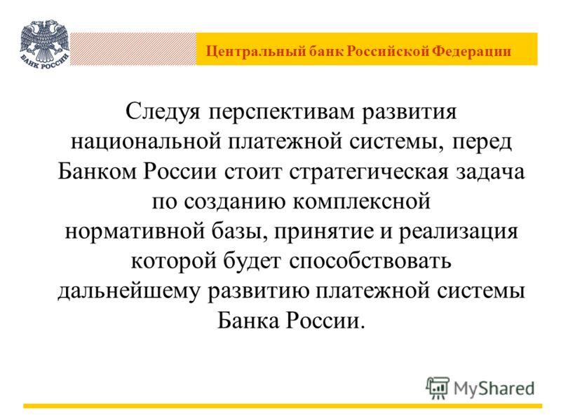 Центральный банк Российской Федерации Следуя перспективам развития национальной платежной системы, перед Банком России стоит стратегическая задача по созданию комплексной нормативной базы, принятие и реализация которой будет способствовать дальнейшем