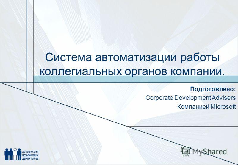 Система автоматизации работы коллегиальных органов компании. Подготовлено: Corporate Development Advisers Компанией Microsoft