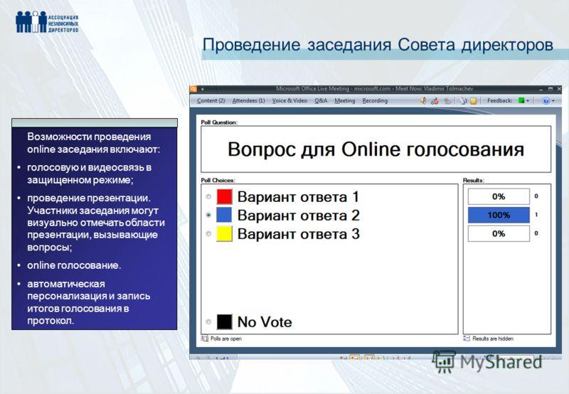 Проведение заседания Совета директоров Возможности проведения online заседания включают: голосовую и видеосвязь в защищенном режиме; проведение презентации. Участники заседания могут визуально отмечать области презентации, вызывающие вопросы; online