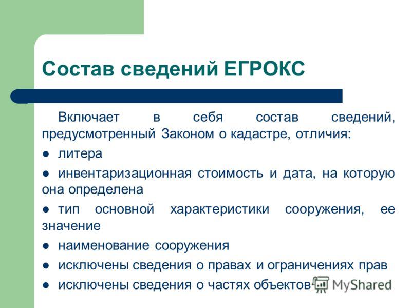 Состав сведений ЕГРОКС Включает в себя состав сведений, предусмотренный Законом о кадастре, отличия: литера инвентаризационная стоимость и дата, на которую она определена тип основной характеристики сооружения, ее значение наименование сооружения иск