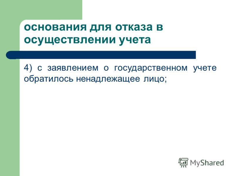 основания для отказа в осуществлении учета 4) с заявлением о государственном учете обратилось ненадлежащее лицо;
