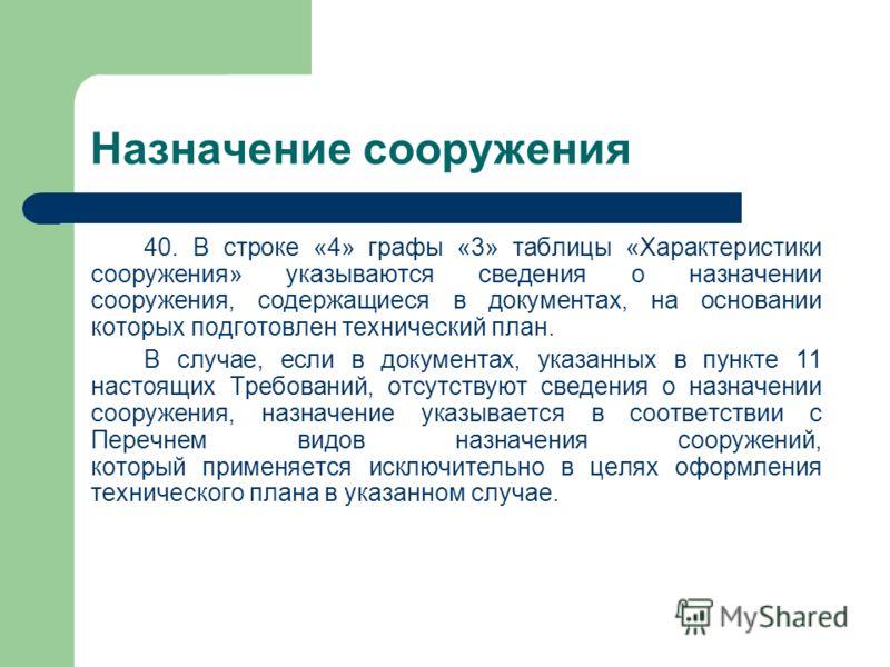 Назначение сооружения 40. В строке «4» графы «3» таблицы «Характеристики сооружения» указываются сведения о назначении сооружения, содержащиеся в документах, на основании которых подготовлен технический план. В случае, если в документах, указанных в