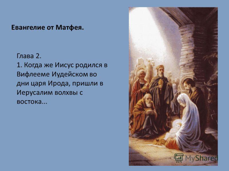 Евангелие от Матфея. Глава 2. 1. Когда же Иисус родился в Вифлееме Иудейском во дни царя Ирода, пришли в Иерусалим волхвы с востока...