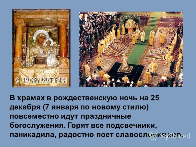 В храмах в рождественскую ночь на 25 декабря (7 января по новому стилю) повсеместно идут праздничные богослужения. Горят все подсвечники, паникадила, радостно поет славословия хор.