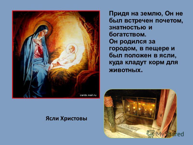 Придя на землю, Он не был встречен почетом, знатностью и богатством. Он родился за городом, в пещере и был положен в ясли, куда кладут корм для животных. Ясли Христовы
