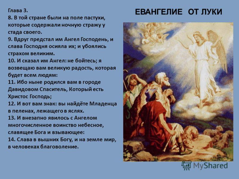 ЕВАНГЕЛИЕ ОТ ЛУКИ Глава 3. 8. В той стране были на поле пастухи, которые содержали ночную стражу у стада своего. 9. Вдруг предстал им Ангел Господень, и слава Господня осияла их ; и убоялись страхом великим. 10. И сказал им Ангел : не бойтесь ; я воз