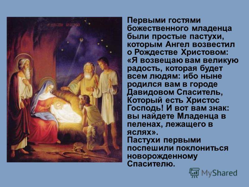 Первыми гостями божественного младенца были простые пастухи, которым Ангел возвестил о Рождестве Христовом: «Я возвещаю вам великую радость, которая будет всем людям: ибо ныне родился вам в городе Давидовом Спаситель, Который есть Христос Господь! И