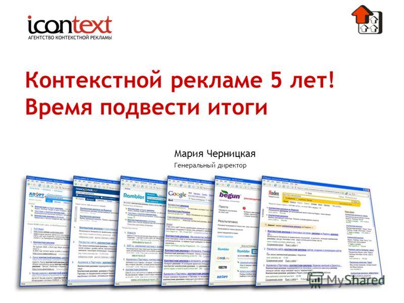 Контекстной рекламе 5 лет! Время подвести итоги Мария Черницкая Генеральный директор