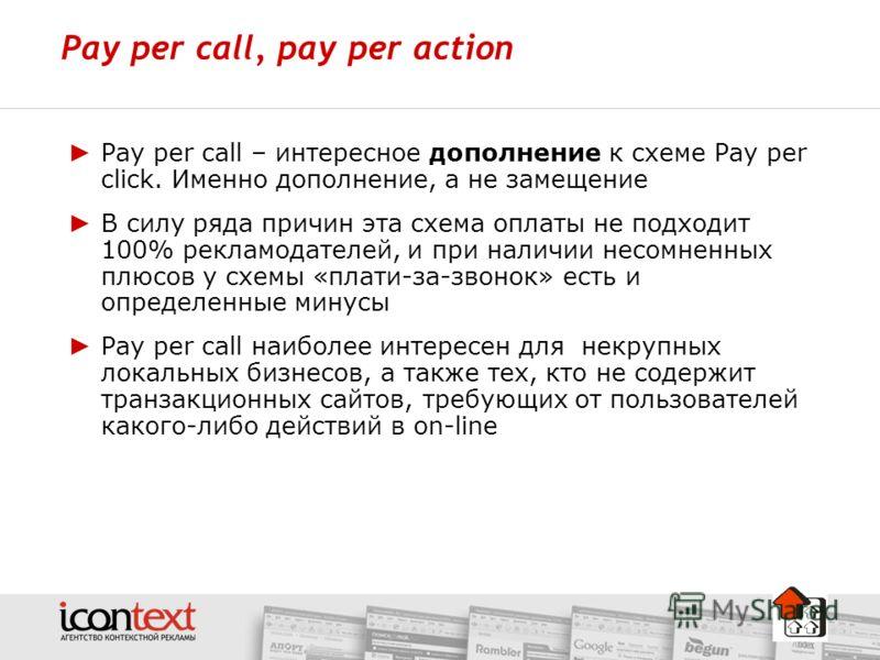 Pay per call, pay per action Pay per call – интересное дополнение к схеме Pay per click. Именно дополнение, а не замещение В силу ряда причин эта схема оплаты не подходит 100% рекламодателей, и при наличии несомненных плюсов у схемы «плати-за-звонок»