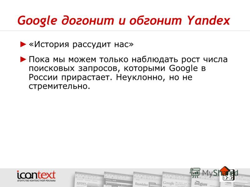 Google догонит и обгонит Yandex «История рассудит нас» Пока мы можем только наблюдать рост числа поисковых запросов, которыми Google в России прирастает. Неуклонно, но не стремительно.