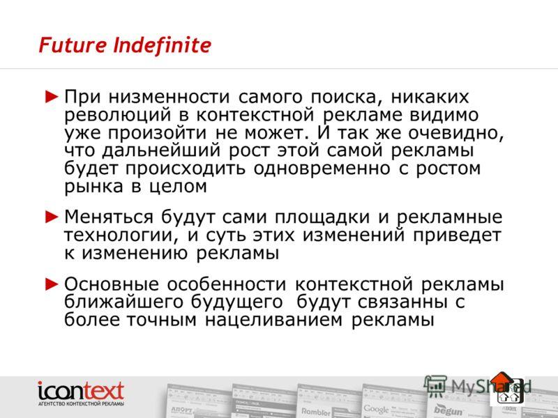 Future Indefinite При низменности самого поиска, никаких революций в контекстной рекламе видимо уже произойти не может. И так же очевидно, что дальнейший рост этой самой рекламы будет происходить одновременно с ростом рынка в целом Меняться будут сам