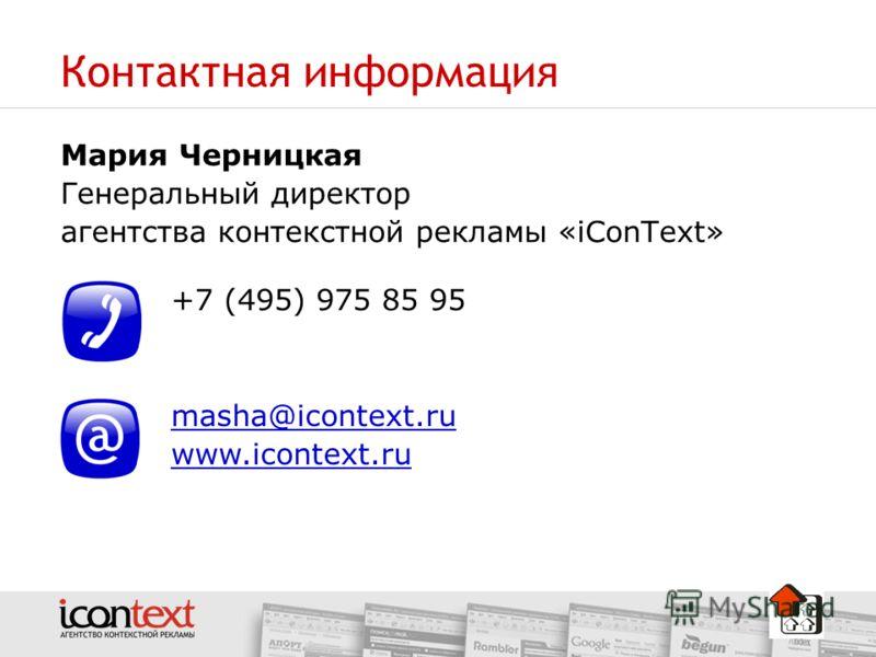 Контактная информация Мария Черницкая Генеральный директор агентства контекстной рекламы «iConText» +7 (495) 975 85 95 masha@icontext.ru www.icontext.ru