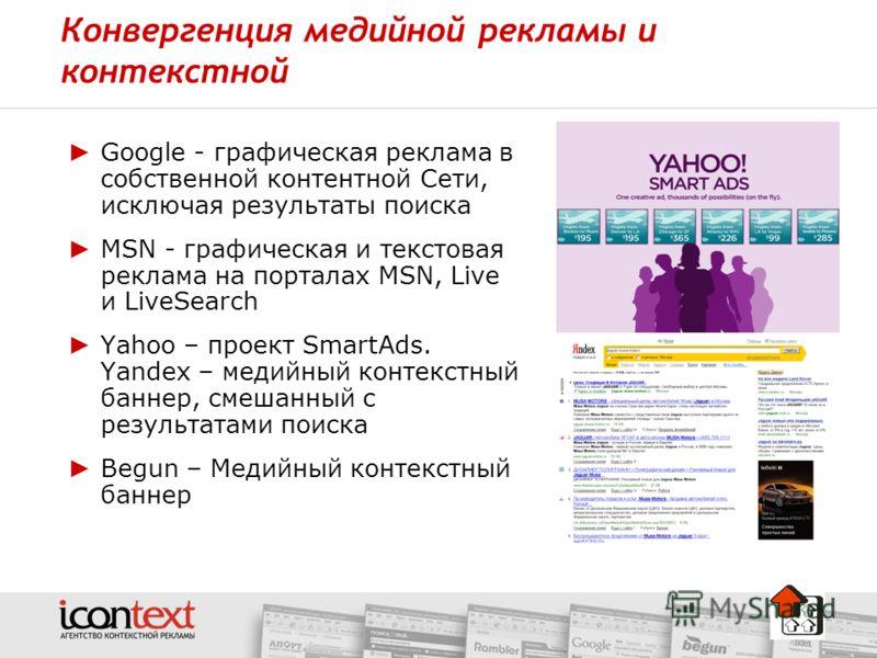 Конвергенция медийной рекламы и контекстной Google - графическая реклама в собственной контентной Сети, исключая результаты поиска MSN - графическая и текстовая реклама на порталах MSN, Live и LiveSearch Yahoo – проект SmartAds. Yandex – медийный кон