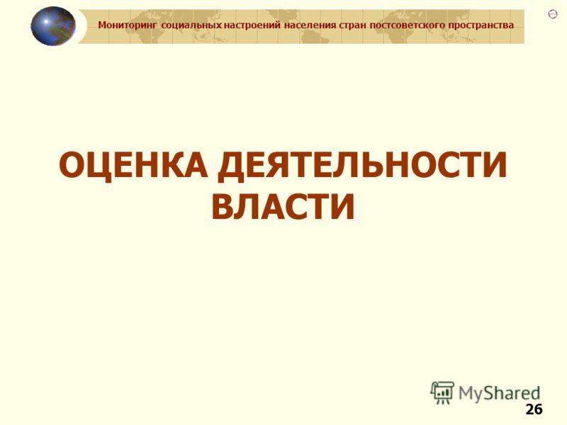 Мониторинг социальных настроений населения стран постсоветского пространства 26 ОЦЕНКА ДЕЯТЕЛЬНОСТИ ВЛАСТИ