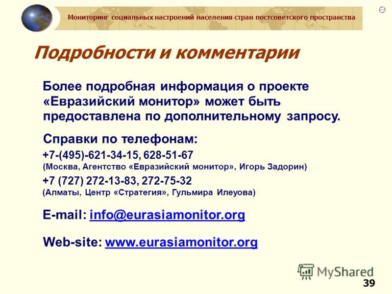 Мониторинг социальных настроений населения стран постсоветского пространства 39 Подробности и комментарии Более подробная информация о проекте «Евразийский монитор» может быть предоставлена по дополнительному запросу. Справки по телефонам: +7-(495)-6