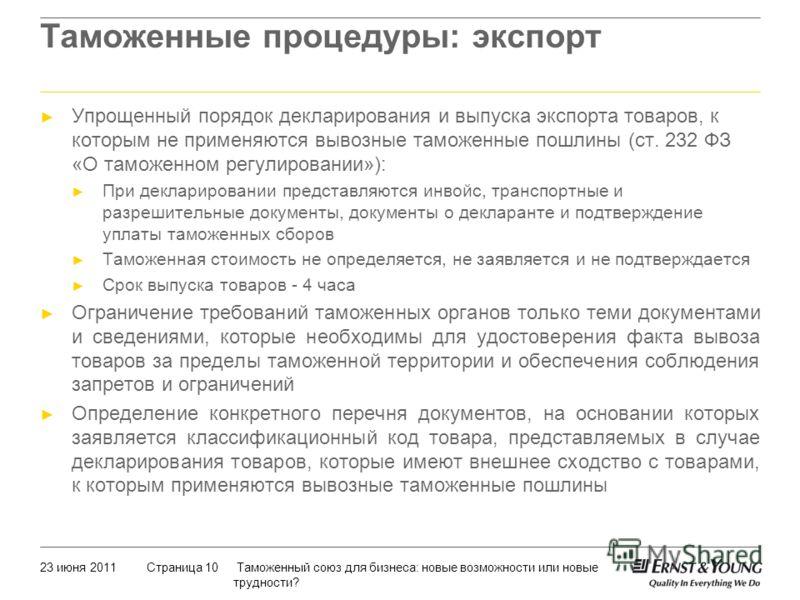 23 июня 2011 Таможенный союз для бизнеса: новые возможности или новые трудности? Страница 10 Упрощенный порядок декларирования и выпуска экспорта товаров, к которым не применяются вывозные таможенные пошлины (ст. 232 ФЗ «О таможенном регулировании»):