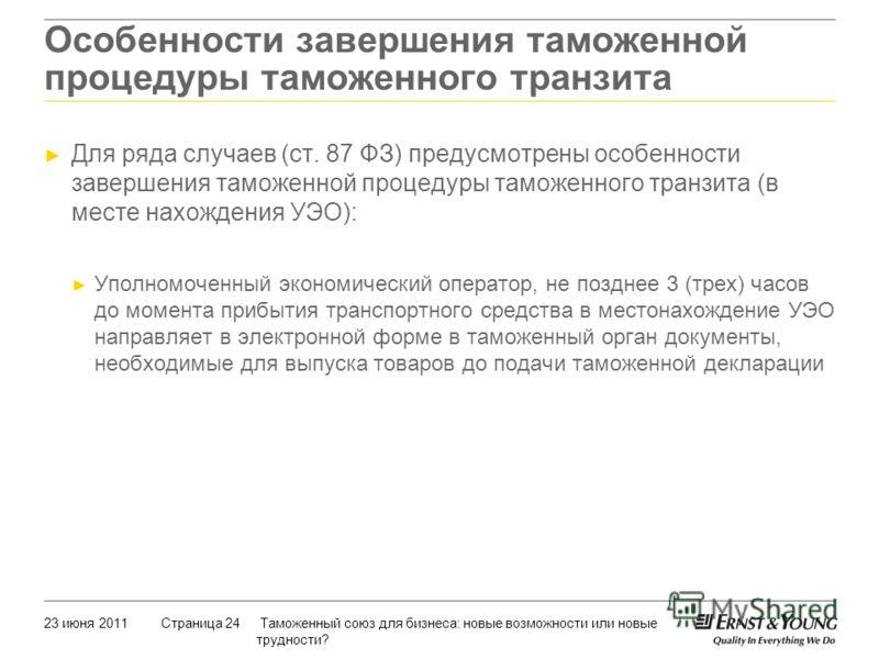 23 июня 2011 Таможенный союз для бизнеса: новые возможности или новые трудности? Страница 24 Для ряда случаев (ст. 87 ФЗ) предусмотрены особенности завершения таможенной процедуры таможенного транзита (в месте нахождения УЭО): Уполномоченный экономич