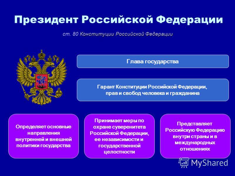 Президент Российской Федерации Глава государства Гарант Конституции Российской Федерации, прав и свобод человека и гражданина Принимает меры по охране суверенитета Российской Федерации, ее независимости и государственной целостности Определяет основн