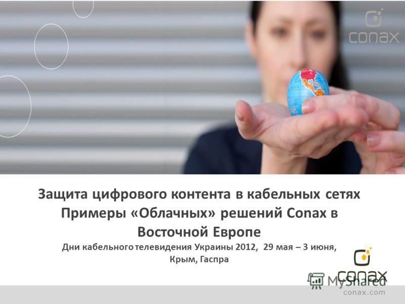 conax.com Защита цифрового контента в кабельных сетях Примеры «Облачных» решений Conax в Восточной Европе Дни кабельного телевидения Украины 2012, 29 мая – 3 июня, Крым, Гаспра