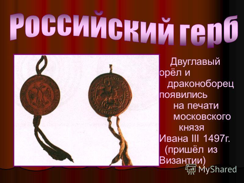 Двуглавый орёл и драконоборец появились на печати московского князя Ивана III 1497г. (пришёл из Византии)