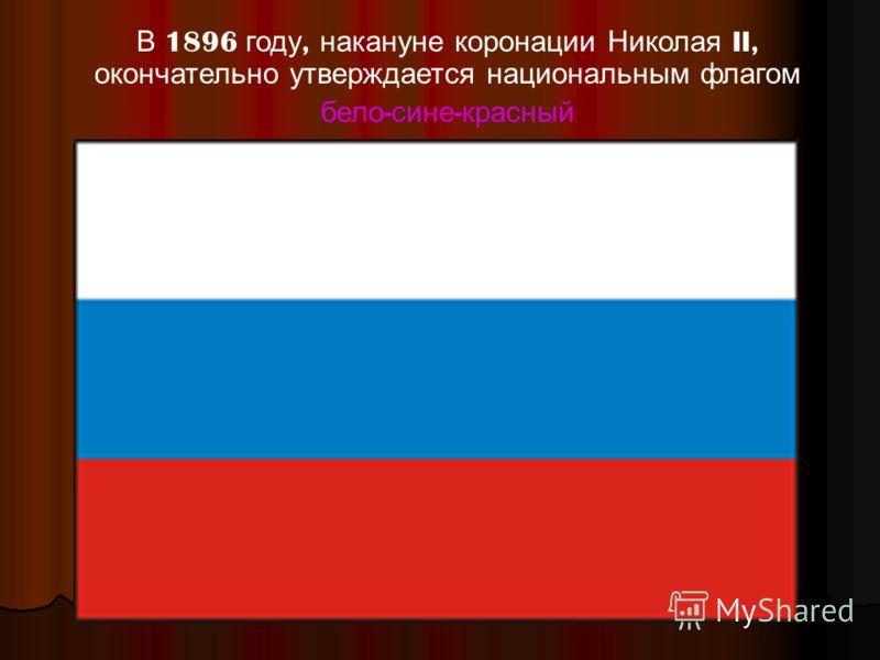 В 1896 году, накануне коронации Николая II, окончательно утверждается национальным флагом бело - сине - красный