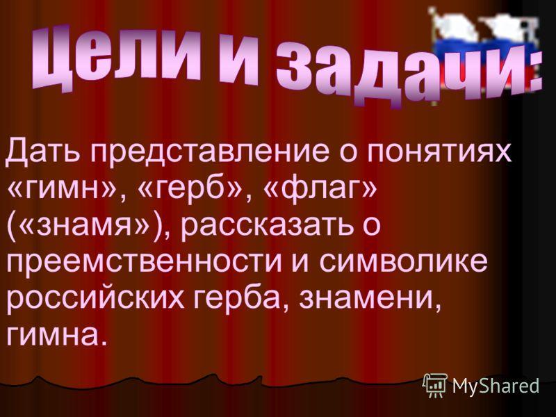 Дать представление о понятиях «гимн», «герб», «флаг» («знамя»), рассказать о преемственности и символике российских герба, знамени, гимна.