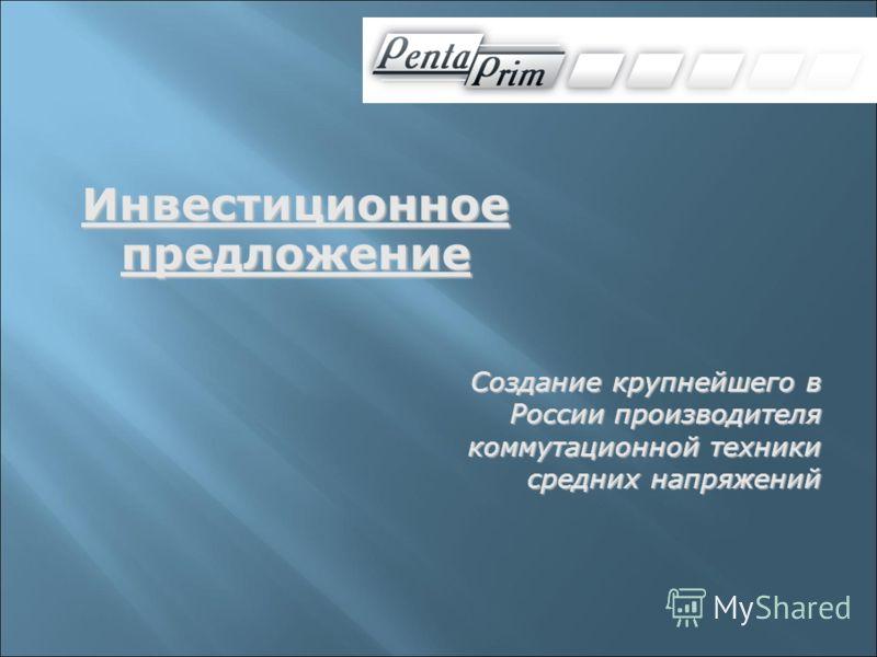 Инвестиционное предложение Создание крупнейшего в России производителя коммутационной техники средних напряжений
