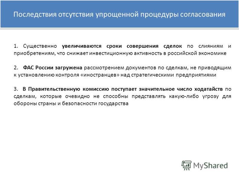 Последствия отсутствия упрощенной процедуры согласования 1. Существенно увеличиваются сроки совершения сделок по слияниям и приобретениям, что снижает инвестиционную активность в российской экономике 2. ФАС России загружена рассмотрением документов п