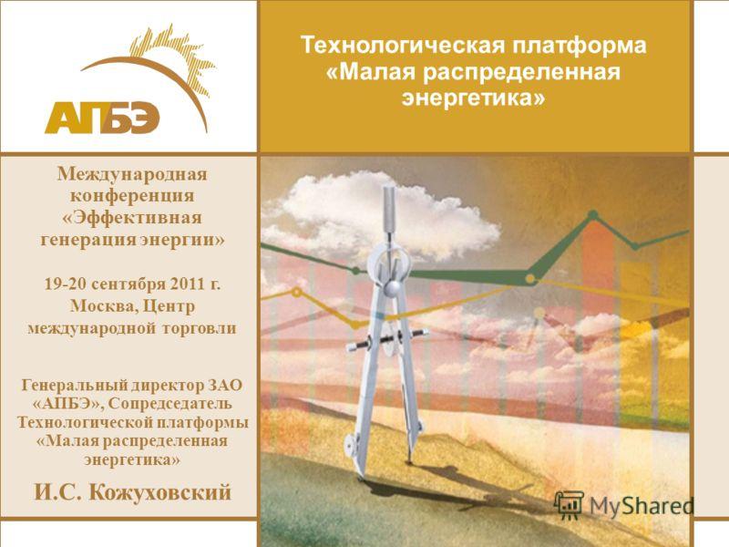 Технологическая платформа «Малая распределенная энергетика» Международная конференция «Эффективная генерация энергии» 19-20 сентября 2011 г. Москва, Центр международной торговли Генеральный директор ЗАО «АПБЭ», Сопредседатель Технологической платформ