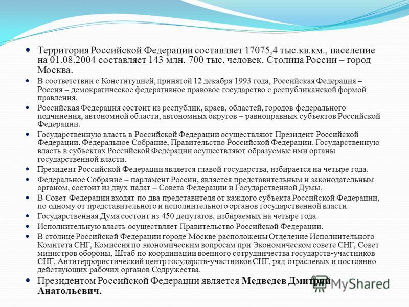 Территория Российской Федерации составляет 17075,4 тыс.кв.км., население на 01.08.2004 составляет 143 млн. 700 тыс. человек. Столица России – город Москва. В соответствии с Конституцией, принятой 12 декабря 1993 года, Российская Федерация – Россия –