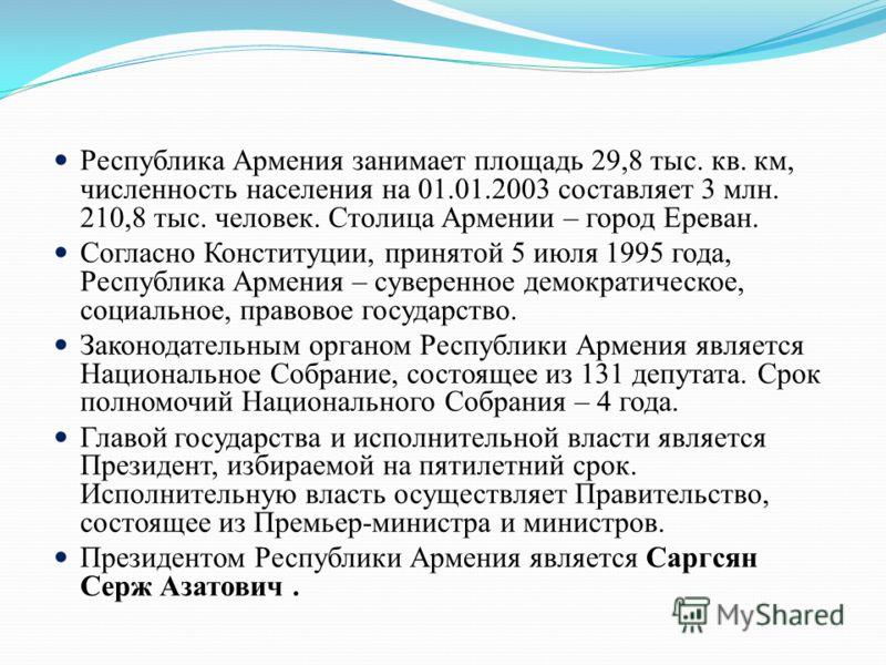 Республика Армения занимает площадь 29,8 тыс. кв. км, численность населения на 01.01.2003 составляет 3 млн. 210,8 тыс. человек. Столица Армении – город Ереван. Согласно Конституции, принятой 5 июля 1995 года, Республика Армения – суверенное демократи