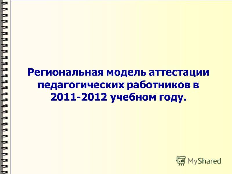 Региональная модель аттестации педагогических работников в 2011-2012 учебном году.