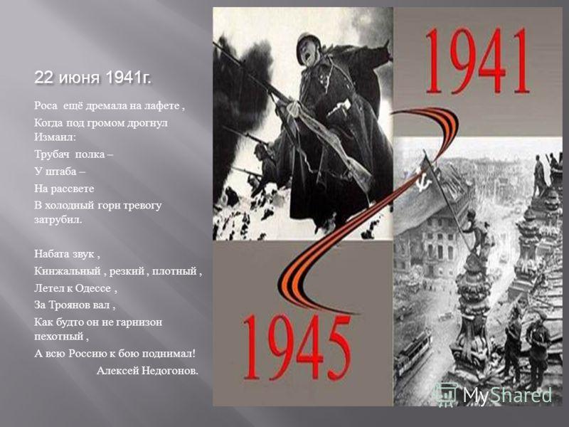 22 июня 1941 г. Роса ещё дремала на лафете, Когда под громом дрогнул Измаил : Трубач полка – У штаба – На рассвете В холодный горн тревогу затрубил. Набата звук, Кинжальный, резкий, плотный, Летел к Одессе, За Троянов вал, Как будто он не гарнизон пе