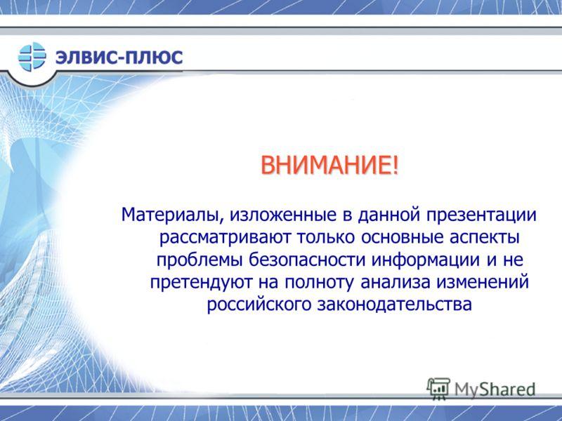 Материалы, изложенные в данной презентации рассматривают только основные аспекты проблемы безопасности информации и не претендуют на полноту анализа изменений российского законодательства ВНИМАНИЕ!