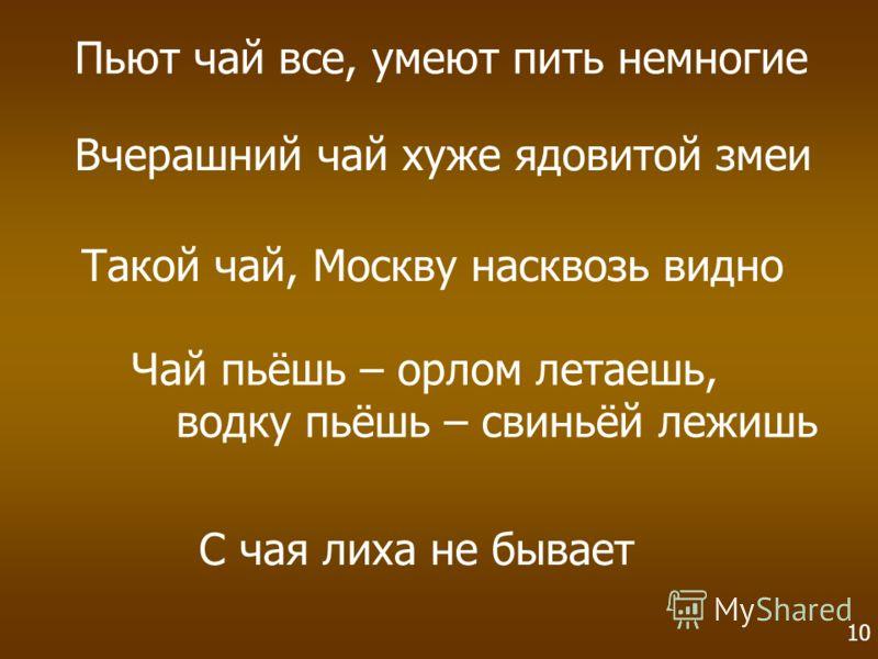 Чай пьёшь – орлом летаешь, водку пьёшь – свиньёй лежишь Пьют чай все, умеют пить немногие Вчерашний чай хуже ядовитой змеи Такой чай, Москву насквозь видно С чая лиха не бывает 10
