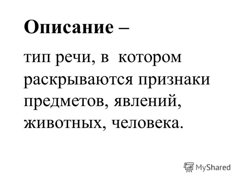 Описание – тип речи, в котором раскрываются признаки предметов, явлений, животных, человека.