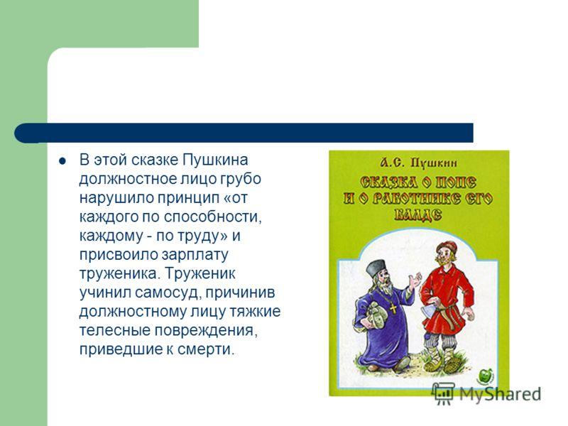 В этой сказке Пушкина должностное лицо грубо нарушило принцип «от каждого по способности, каждому - по труду» и присвоило зарплату труженика. Труженик учинил самосуд, причинив должностному лицу тяжкие телесные повреждения, приведшие к смерти.