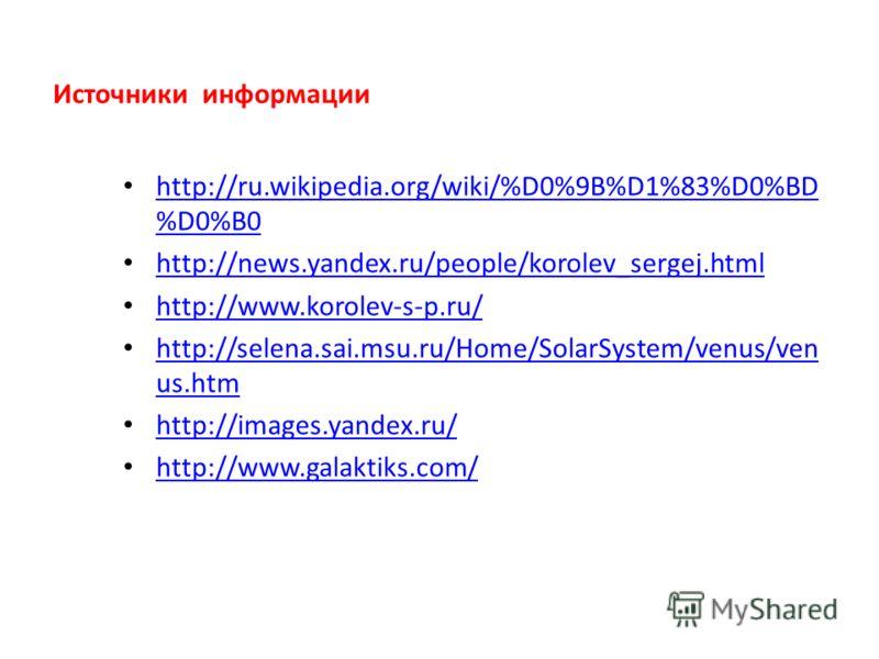 Источники информации http://ru.wikipedia.org/wiki/%D0%9B%D1%83%D0%BD %D0%B0 http://ru.wikipedia.org/wiki/%D0%9B%D1%83%D0%BD %D0%B0 http://news.yandex.ru/people/korolev_sergej.html http://www.korolev-s-p.ru/ http://selena.sai.msu.ru/Home/SolarSystem/v
