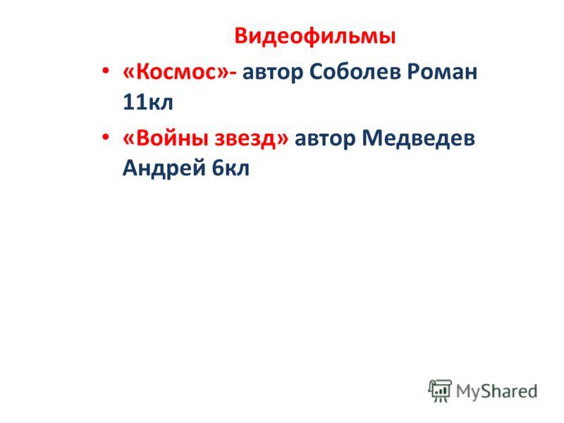 Видеофильмы «Космос»- автор Соболев Роман 11кл «Войны звезд» автор Медведев Андрей 6кл