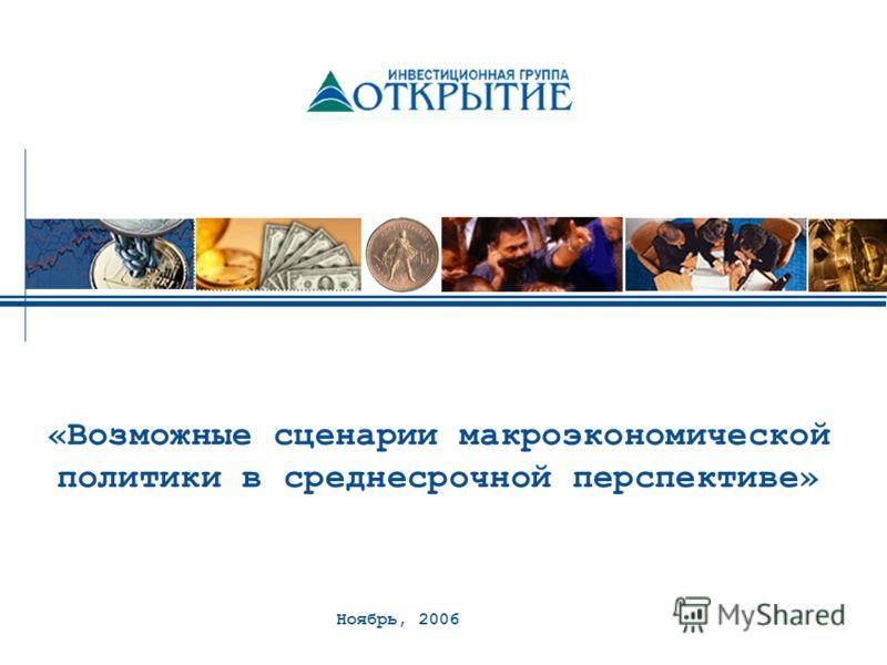 Ноябрь, 2006 «Возможные сценарии макроэкономической политики в среднесрочной перспективе»