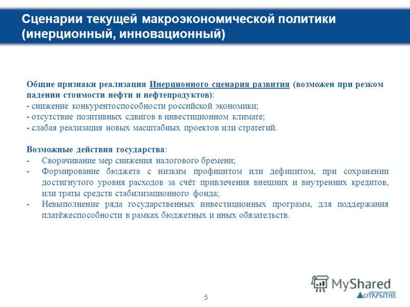 5 Сценарии текущей макроэкономической политики (инерционный, инновационный) Общие признаки реализация Инерционного сценария развития (возможен при резком падении стоимости нефти и нефтепродуктов): - снижение конкурентоспособности российской экономики
