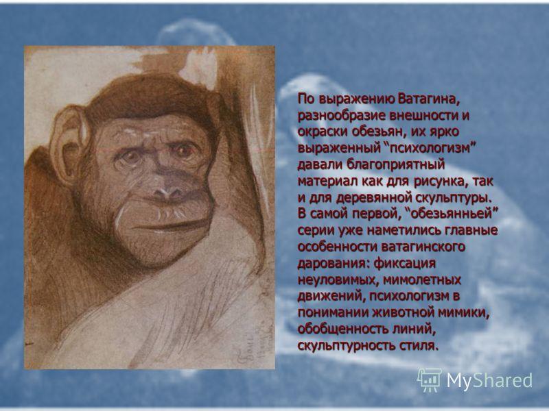 По выражению Ватагина, разнообразие внешности и окраски обезьян, их ярко выраженный психологизм давали благоприятный материал как для рисунка, так и для деревянной скульптуры. В самой первой, обезьянньей серии уже наметились главные особенности ватаг